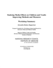 Studying Media Effects on Children and Youth : Improving Methods and Measures: Workshop Summary - Book