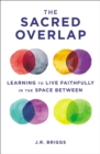 The Sacred Overlap : Learning to Live Faithfully in the Space Between - eBook