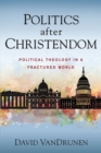 Politics after Christendom : Political Theology in a Fractured World - Book