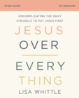 Jesus Over Everything Study Guide : Uncomplicating the Daily Struggle to Put Jesus First - Book