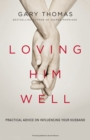Loving Him Well : Practical Advice on Influencing Your Husband - eBook