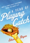 A Year of Playing Catch : What a Simple Daily Experiment Taught Me about Life - Book