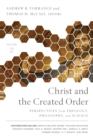 Christ and the Created Order : Perspectives from Theology, Philosophy, and Science - Book