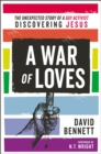 A War of Loves : The Unexpected Story of a Gay Activist Discovering Jesus - Book