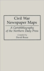 Civil War Newspaper Maps : A Cartobibliography of the Northern Daily Press - Book