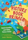 A Picture Book Primer: Understanding and Using Picture Books : Understanding and Using Picture Books - eBook