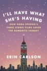 I'll Have What She's Having : How Nora Ephron's Three Iconic Films Saved the Romantic Comedy - Book