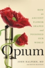 Opium : How an Ancient Flower Shaped and Poisoned Our World - Book