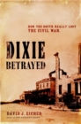 Dixie Betrayed : How the South Really Lost the Civil War - Book