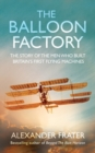 The Balloon Factory : The Story of the Men Who Built Britain's First Flying Machines - Book