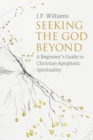 Seeking the God Beyond : A Beginner's Guide to Christian Apophatic Spirituality - eBook