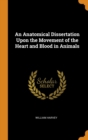 An Anatomical Dissertation Upon the Movement of the Heart and Blood in Animals - Book
