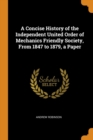 A Concise History of the Independent United Order of Mechanics Friendly Society, from 1847 to 1879, a Paper - Book