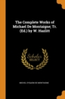 The Complete Works of Michael de Montaigne; Tr. (Ed.) by W. Hazlitt - Book