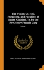 The Vision; Or, Hell, Purgatory, and Paradise, of Dante Alighieri. Tr. by the Rev.Henry Francis Cary; Volume 1 - Book