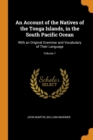 An Account of the Natives of the Tonga Islands, in the South Pacific Ocean : With an Original Grammar and Vocabulary of Their Language; Volume 1 - Book