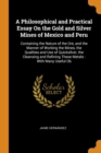 A Philosophical and Practical Essay on the Gold and Silver Mines of Mexico and Peru : Containing the Nature of the Ore, and the Manner of Working the Mines, the Qualities and Use of Quicksilver, the C - Book