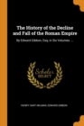 The History of the Decline and Fall of the Roman Empire: By Edward Gibbon, Esq; in Six Volumes. ... - Book