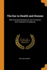 The Ear in Health and Disease : With Practical Remarks on the Prevention and Treatment of Deafness - Book