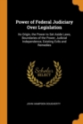 Power of Federal Judiciary Over Legislation : Its Origin, the Power to Set Aside Laws, Boundaries of the Power, Judicial Independence, Existing Evils and Remedies - Book