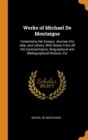 Works of Michael De Montaigne: Comprising His Essays, Journey Into Italy, and Letters, With Notes From All the Commentators, Biographical and Bibliogr - Book