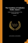 The Condition of Catholics Under James I : Father Gerard's Narrative of the Gunpowder Plot; Volume 1 - Book