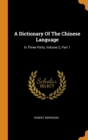 A Dictionary Of The Chinese Language : In Three Parts, Volume 2, Part 1 - Book