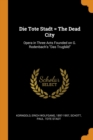 Die Tote Stadt = the Dead City : Opera in Three Acts Founded on G. Rodenbach's Das Trugbild - Book