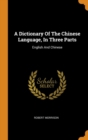 A Dictionary Of The Chinese Language, In Three Parts : English And Chinese - Book