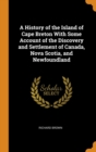 A History of the Island of Cape Breton With Some Account of the Discovery and Settlement of Canada, Nova Scotia, and Newfoundland - Book