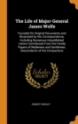 The Life of Major-General James Wolfe : Founded On Original Documents and Illustrated by His Correspondence, Including Numerous Unpublished Letters Contributed From the Family Papers of Noblemen and G - Book
