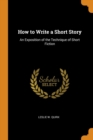 How to Write a Short Story : An Exposition of the Technique of Short Fiction - Book