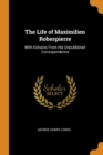 The Life of Maximilien Robespierre : With Extracts from His Unpublished Correspondence - Book