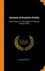 System of Positive Polity : Social Statics; Or, the Abstract Theory of Human Order - Book