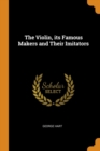 The Violin, Its Famous Makers and Their Imitators - Book