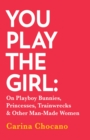 You Play The Girl : On Playboy Bunnies, Princesses, Trainwrecks and Other Man-Made Women - eBook