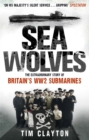 Sea Wolves : The Extraordinary Story of Britain's WW2 Submarines - Book