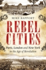 Rebel Cities : Paris, London and New York in the Age of Revolution - Book