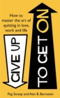 Give Up to Get On : How to master the art of quitting in love, work and life - Book
