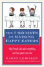 The 7 Secrets of Raising Happy Eaters : Why French kids eat everything and how yours can too! - Book