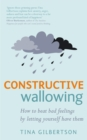 Constructive Wallowing : How to Beat Bad Feelings by Letting Yourself Have Them - Book