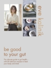 Be Good to Your Gut : The ultimate guide to gut health - with 80 delicious recipes to feed your body and mind - eBook