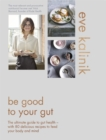 Be Good to Your Gut : The ultimate guide to gut health - with 80 delicious recipes to feed your body and mind - Book