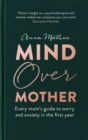 Mind Over Mother : Every mum's guide to worry and anxiety in the first years - eBook