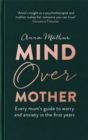 Mind Over Mother : Every mum's guide to worry and anxiety in the first years - Book