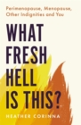 What Fresh Hell Is This? : Perimenopause, Menopause, Other Indignities and You - Book