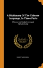 A Dictionary of the Chinese Language, in Three Parts : Chinese and English Arranged Alphabetically - Book