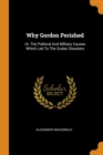 Why Gordon Perished : Or, the Political and Military Causes Which Led to the Sudan Disasters - Book