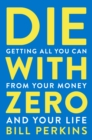 Die with Zero : Getting All You Can from Your Money and Your Life - eBook