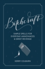 Bitchcraft : Simple Spells for Everyday Annoyances & Sweet Revenge - eBook
